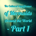 The Cultural Significance of Mermaids Around the World – Part 1