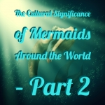 The Cultural Significance of Mermaids Around the World – Part 2